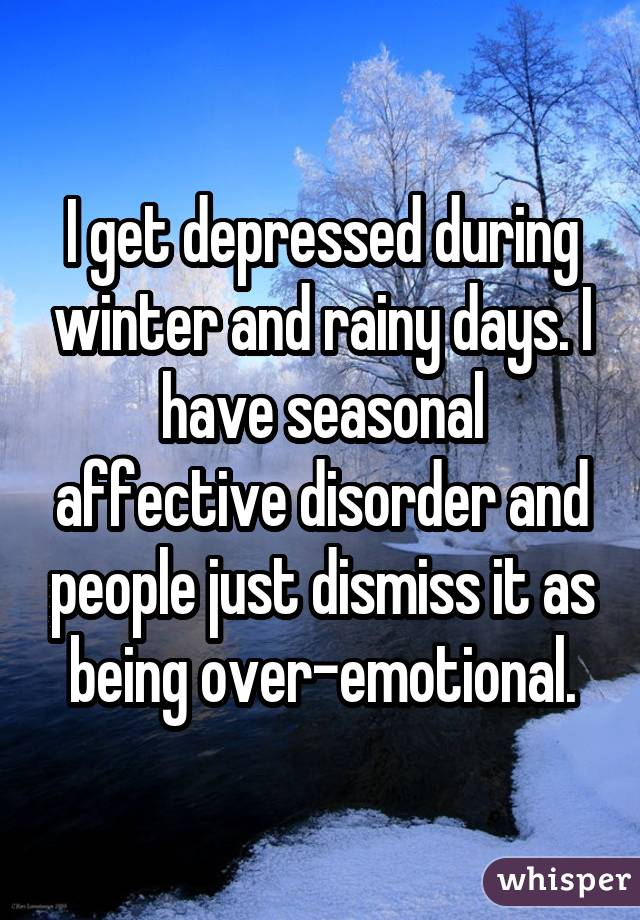I get depressed during winter and rainy days. I have seasonal affective disorder and people just dismiss it as being over-emotional.