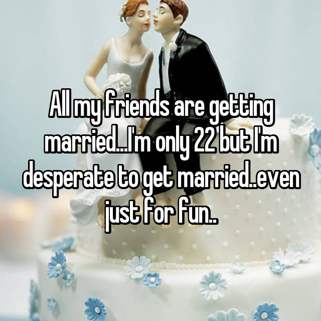 All my friends are getting married...I'm only 22 but I'm desperate to get married..even just for fun..