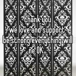 thank you we love and support  be strong everything will ne OK