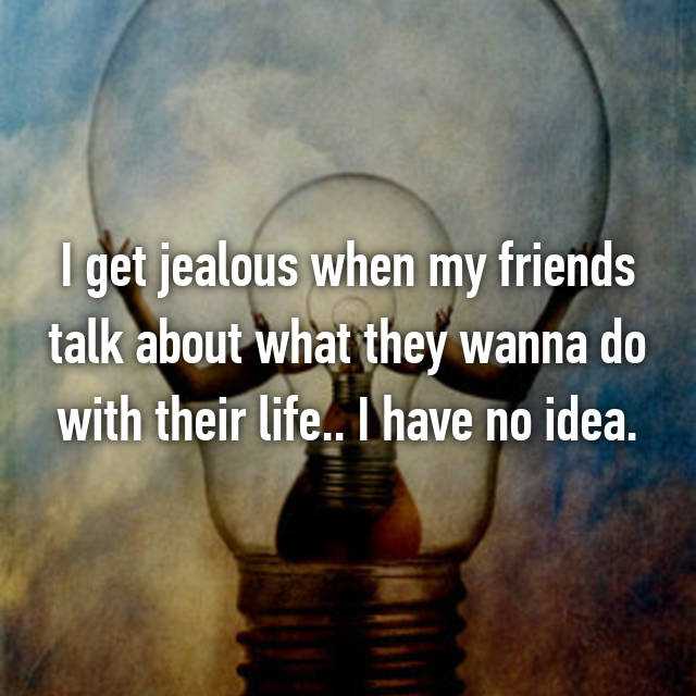 I get jealous when my friends talk about what they wanna do with their life.. I have no idea.