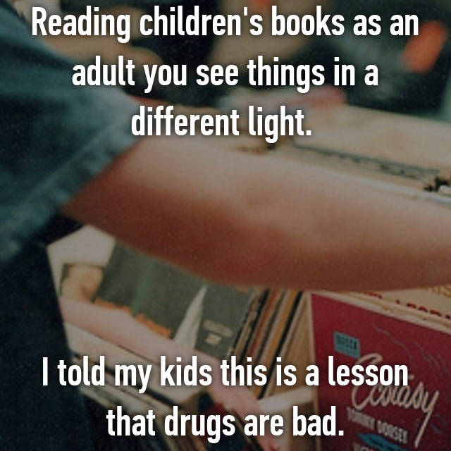 Reading children's books as an adult you see things in a different light.      I told my kids this is a lesson that drugs are bad.