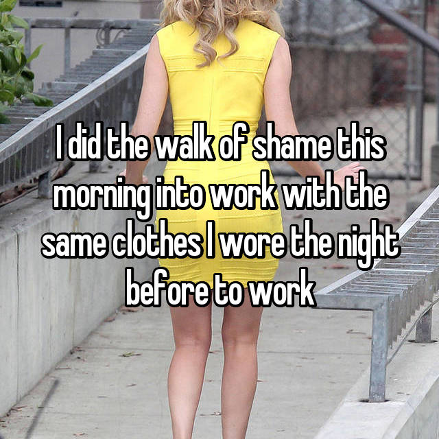 I did the walk of shame this morning into work with the same clothes I wore the night before to work