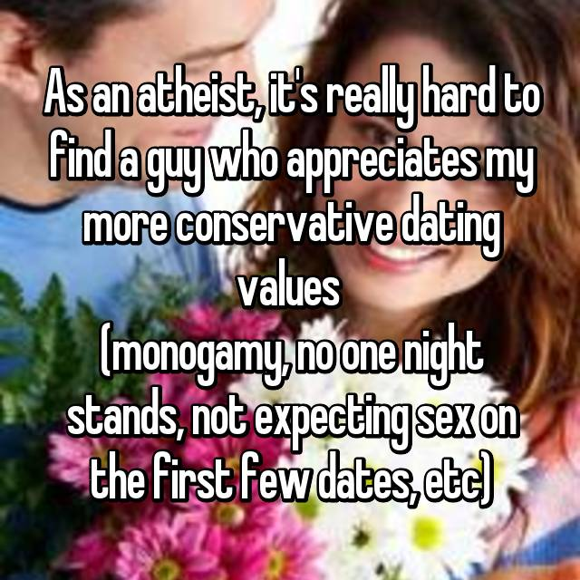 As an atheist, it's really hard to find a guy who appreciates my more conservative dating values  (monogamy, no one night stands, not expecting sex on the first few dates, etc)