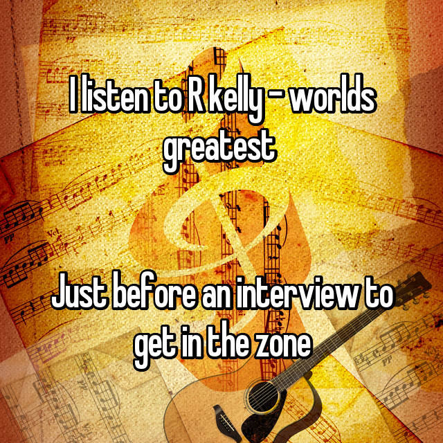 I listen to R kelly - worlds greatest    Just before an interview to get in the zone