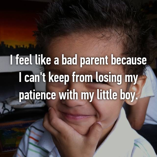 I feel like a bad parent because I can't keep from losing my patience with my little boy.