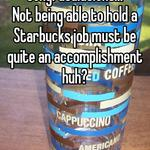 Congratulations!!! Not being able to hold a Starbucks job must be quite an accomplishment huh?