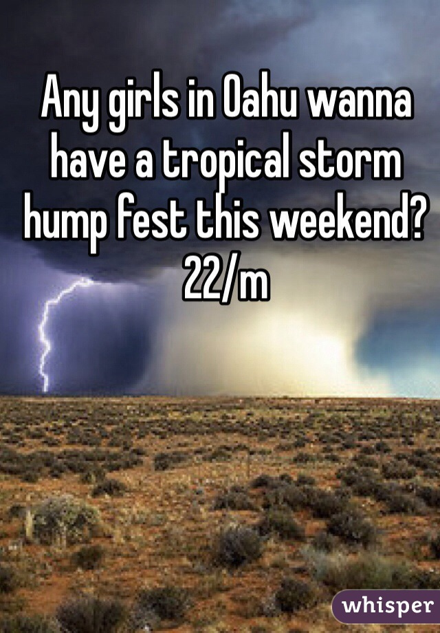 Any girls in Oahu wanna have a tropical storm hump fest this weekend? 22/m