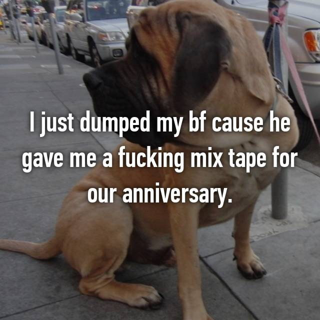 I just dumped my bf cause he gave me a fucking mix tape for our anniversary.