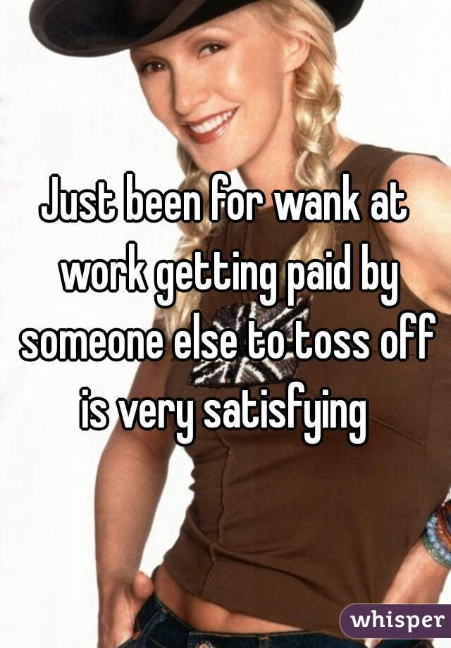 Just Been For Wank At Work Getting Paid By Someone Else To Toss Off Is Very