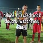 Hahaha, im a coach and i thought i was the only one.