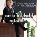 I used to fb stalk all of my teachers.
