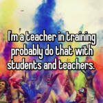 I'm a teacher in training probably do that with students and teachers.