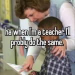 ha when I'm a teacher I'll probly do the same.