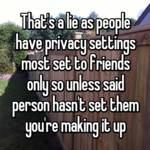 That's a lie as people have privacy settings most set to friends only so unless said person hasn't set them you're making it up