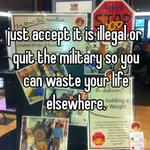 just accept it is illegal or quit the military so you can waste your life elsewhere.