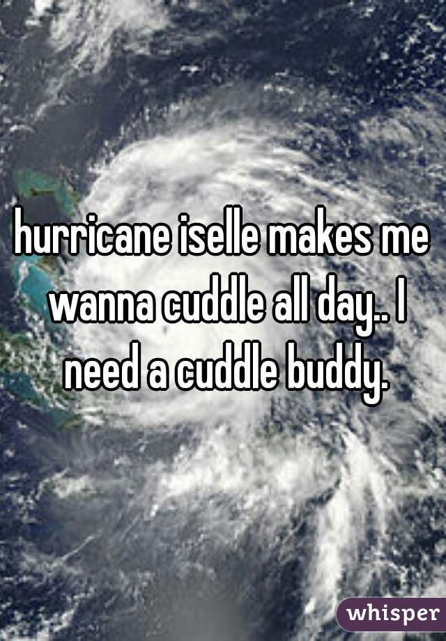 hurricane iselle makes me wanna cuddle all day.. I need a cuddle buddy.