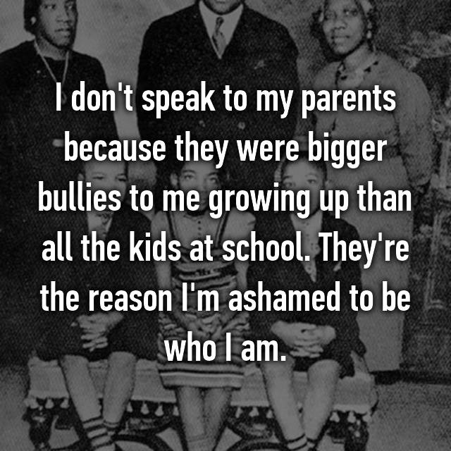 I don't speak to my parents because they were bigger bullies to me growing up than all the kids at school. They're the reason I'm ashamed to be who I am.