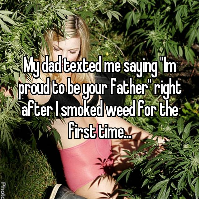 "My dad texted me saying ""Im proud to be your father"" right after I smoked weed for the first time..."