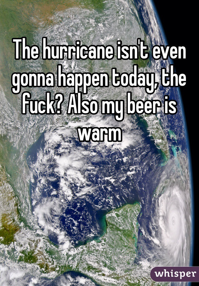 The hurricane isn't even gonna happen today, the fuck? Also my beer is warm