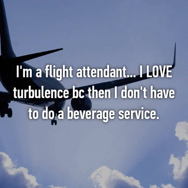 I'm a flight attendant... I LOVE turbulence bc then I don't have to do a beverage service.