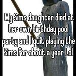 My Sims daughter died at her own birthday pool party and I quit playing the Sims for about a year Lol