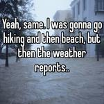 Yeah, same. I was gonna go hiking and then beach, but then the weather reports..