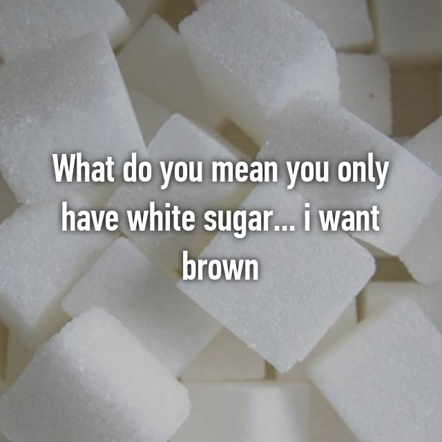 What do you mean you only have white sugar... i want brown
