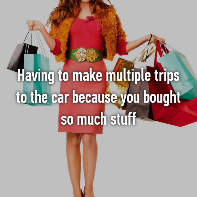Having to make multiple trips to the car because you bought so much stuff