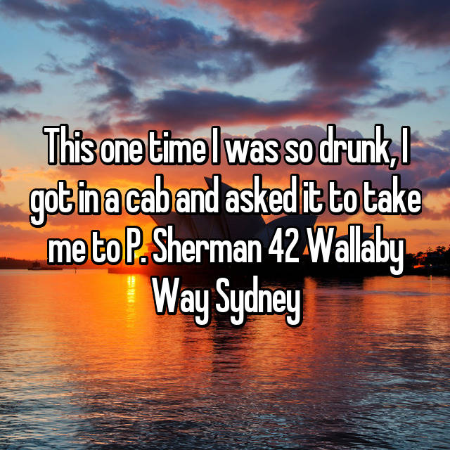 This one time I was so drunk, I got in a cab and asked it to take me to P. Sherman 42 Wallaby Way Sydney