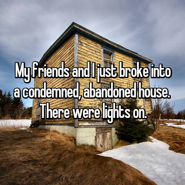 My friends and I just broke into a condemned, abandoned house.  There were lights on.