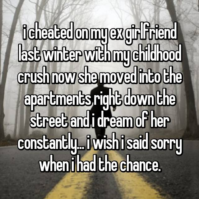 i cheated on my ex girlfriend last winter with my childhood crush now she moved into the apartments right down the street and i dream of her constantly... i wish i said sorry when i had the chance.