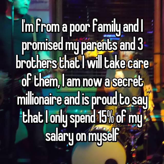 I'm from a poor family and I promised my parents and 3 brothers that I will take care of them, I am now a secret millionaire and is proud to say that I only spend 15% of my salary on myself