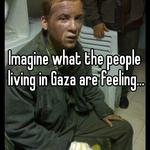 Imagine what the people living in Gaza are feeling...
