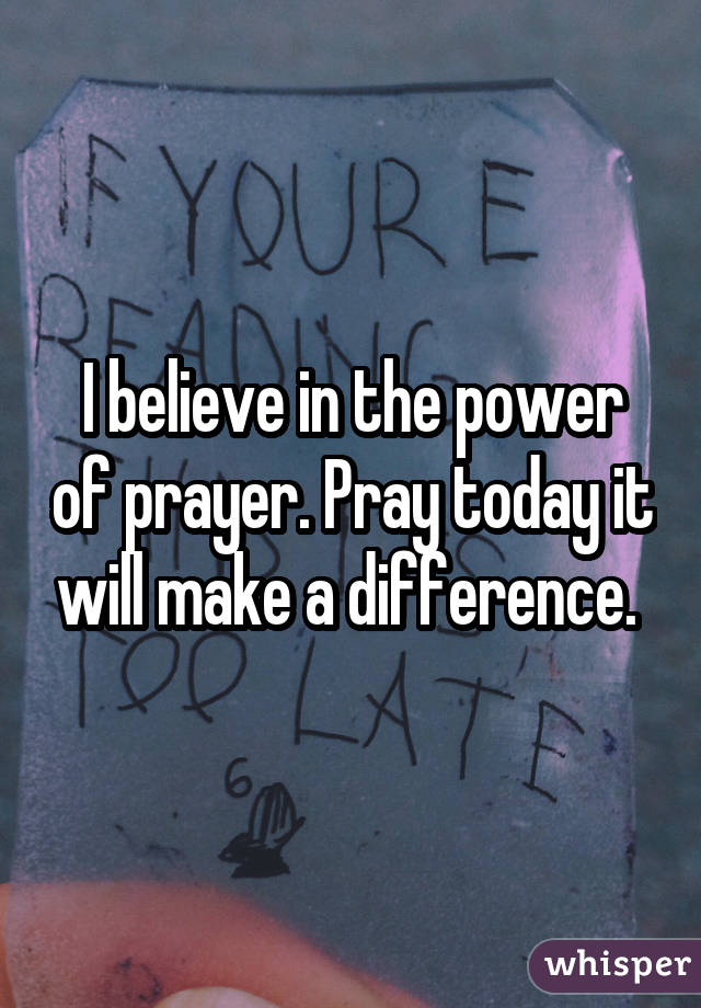 I believe in the power of prayer. Pray today it will make a difference.