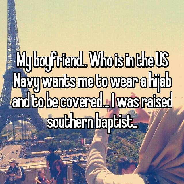 My boyfriend.. Who is in the US Navy wants me to wear a hijab and to be covered... I was raised southern baptist..