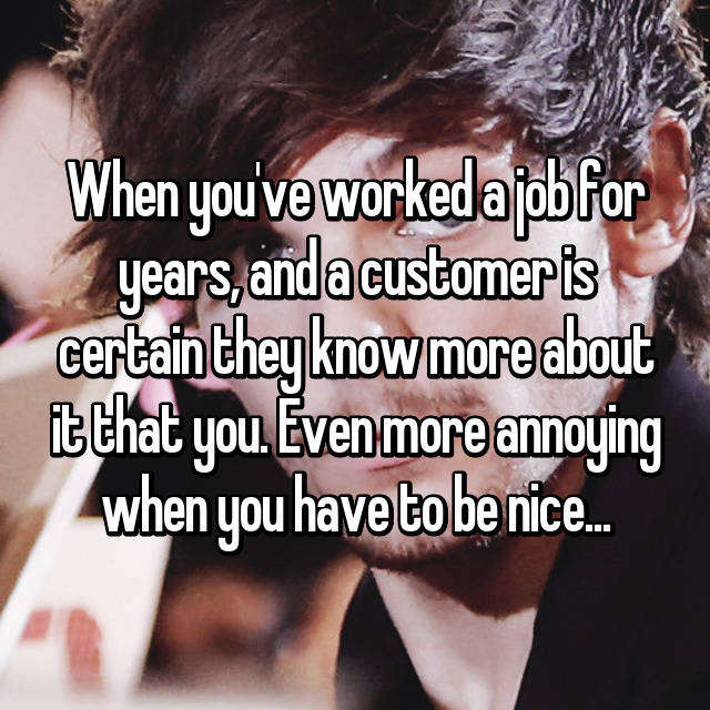 When you've worked a job for years, and a customer is certain they know more about it that you. Even more annoying when you have to be nice...