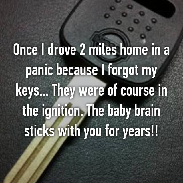 Once I drove 2 miles home in a panic because I forgot my keys... They were of course in the ignition. The baby brain sticks with you for years!!