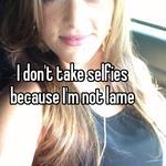 I don't take selfies because I'm not lame