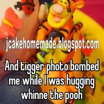 And tigger photo bombed me while I was hugging whinne the pooh