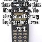 A strange slapped my phone down and the phone hit me in the face.. The stranger walked away laughing so hard he was crying..