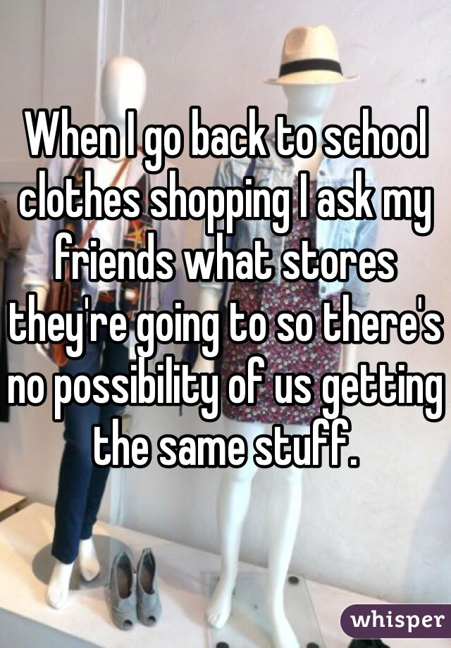 When I go back to school clothes shopping I ask my friends what stores they're going to so there's no possibility of us getting the same stuff.