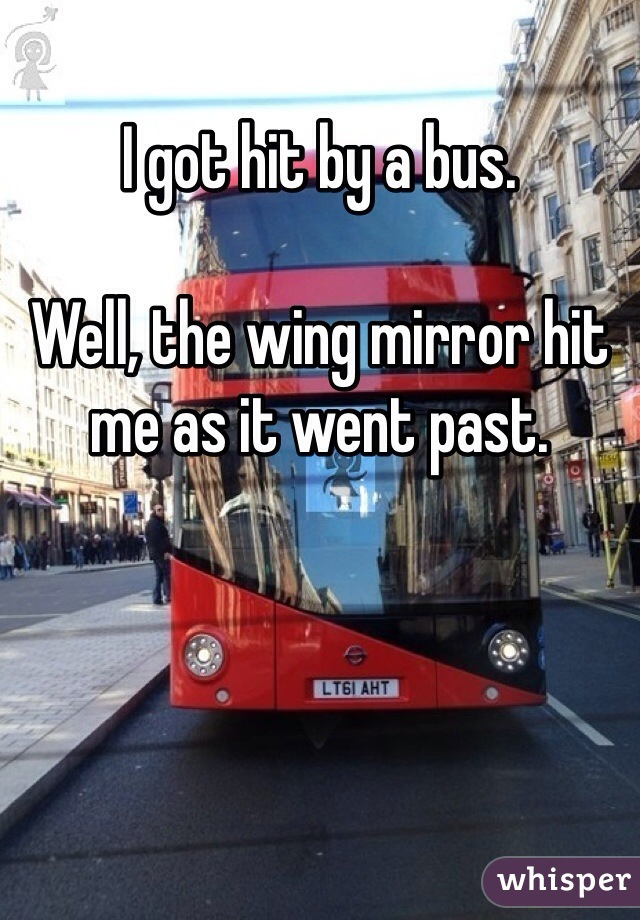 I got hit by a bus.  Well, the wing mirror hit me as it went past.
