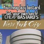 You cheap lazy bastard. Get your own lunch!