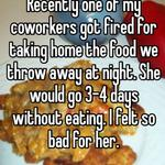 Recently one of my coworkers got fired for taking home the food we throw away at night. She would go 3-4 days without eating. I felt so bad for her.