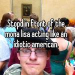Stopd in front of the mona lisa acting like an idiotic american.