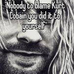 """""""Nobody to blame Kurt Cobain you did it to yourself"""""""