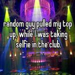 random guy pulled my top up, while I was taking selfie in the club.