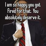 I am so happy you got fired for that. You absolutely deserve it.