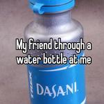 My friend through a water bottle at me