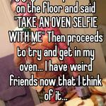 """My guy friend pushed me on the floor and said """"TAKE AN OVEN SELFIE WITH ME"""" Then proceeds to try and get in my oven... I have weird friends now that I think of it..."""
